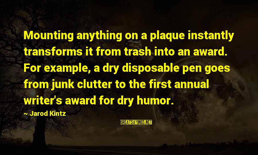 Plaque Sayings By Jarod Kintz: Mounting anything on a plaque instantly transforms it from trash into an award. For example,
