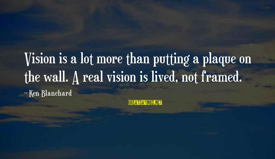 Plaque Sayings By Ken Blanchard: Vision is a lot more than putting a plaque on the wall. A real vision