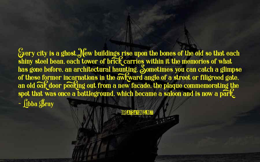 Plaque Sayings By Libba Bray: Every city is a ghost.New buildings rise upon the bones of the old so that