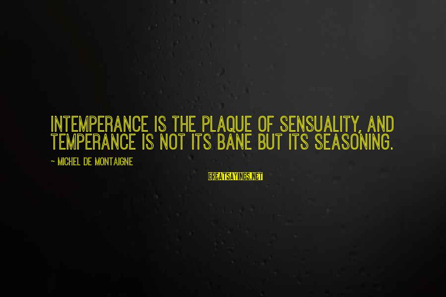 Plaque Sayings By Michel De Montaigne: Intemperance is the plaque of sensuality, and temperance is not its bane but its seasoning.