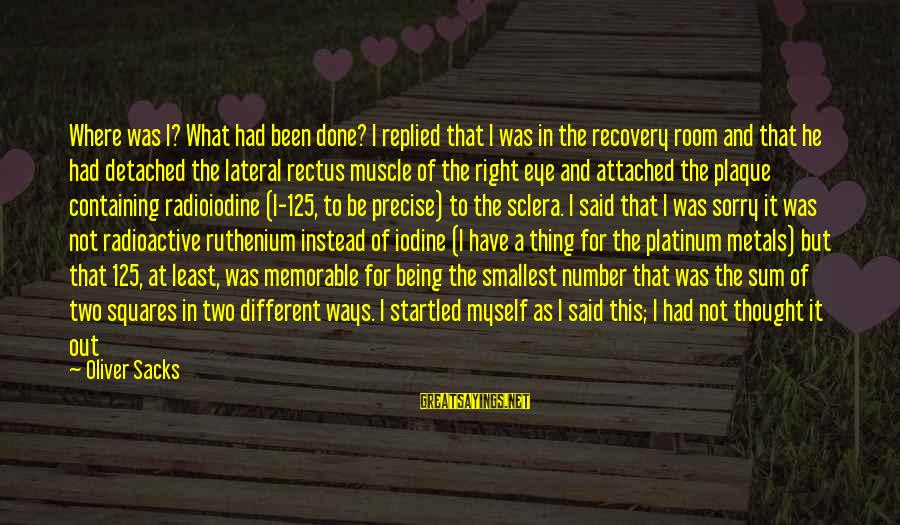 Plaque Sayings By Oliver Sacks: Where was I? What had been done? I replied that I was in the recovery
