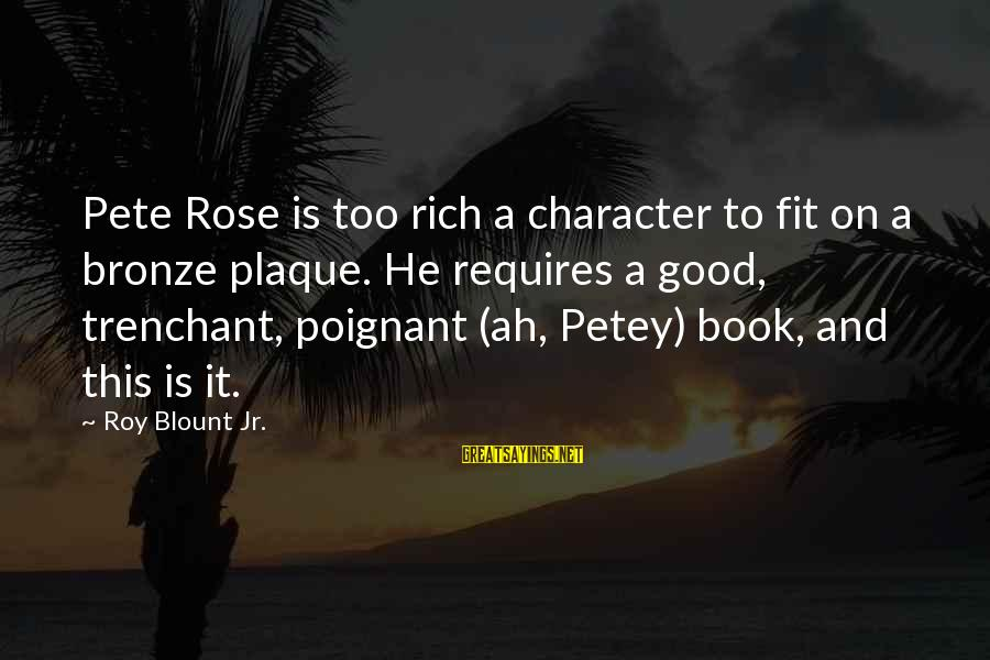 Plaque Sayings By Roy Blount Jr.: Pete Rose is too rich a character to fit on a bronze plaque. He requires