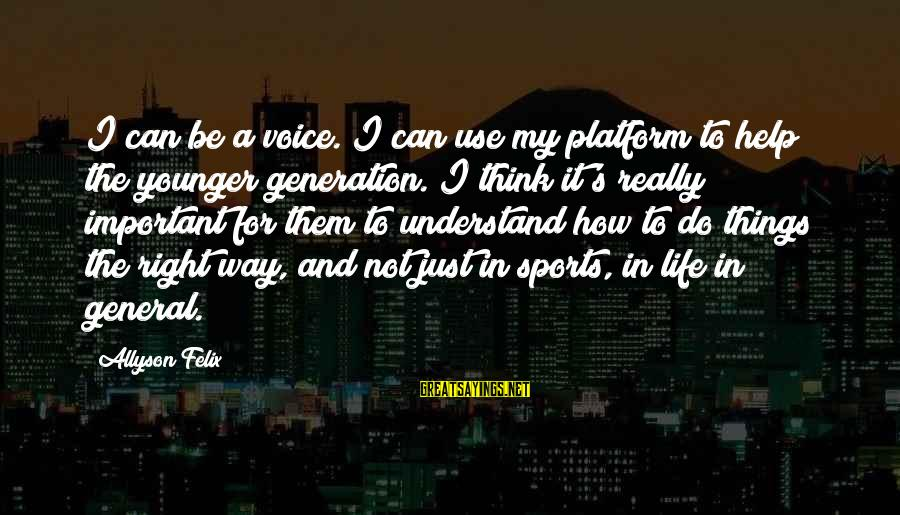 Platform Sayings By Allyson Felix: I can be a voice. I can use my platform to help the younger generation.