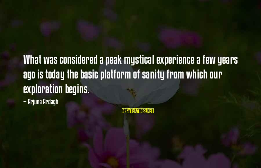 Platform Sayings By Arjuna Ardagh: What was considered a peak mystical experience a few years ago is today the basic