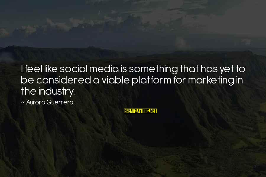 Platform Sayings By Aurora Guerrero: I feel like social media is something that has yet to be considered a viable