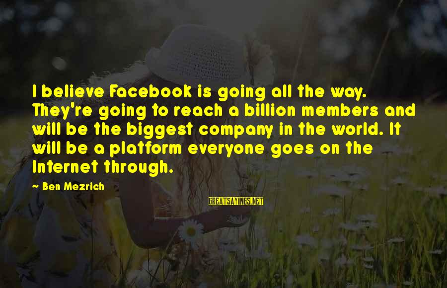 Platform Sayings By Ben Mezrich: I believe Facebook is going all the way. They're going to reach a billion members