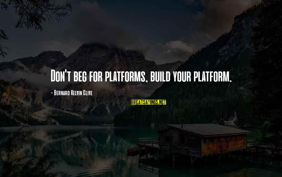 Platform Sayings By Bernard Kelvin Clive: Don't beg for platforms, build your platform.