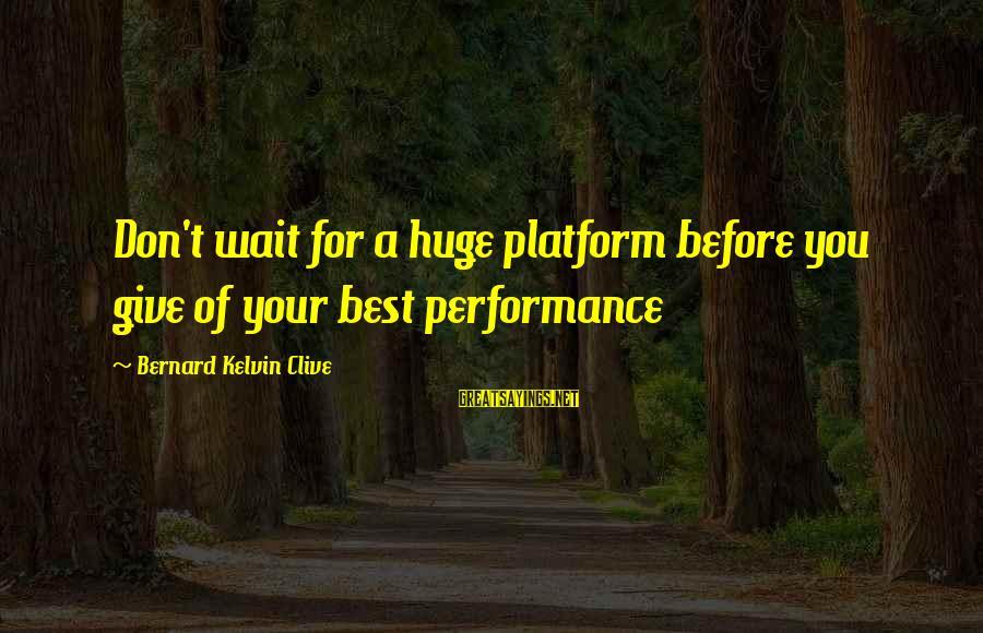 Platform Sayings By Bernard Kelvin Clive: Don't wait for a huge platform before you give of your best performance