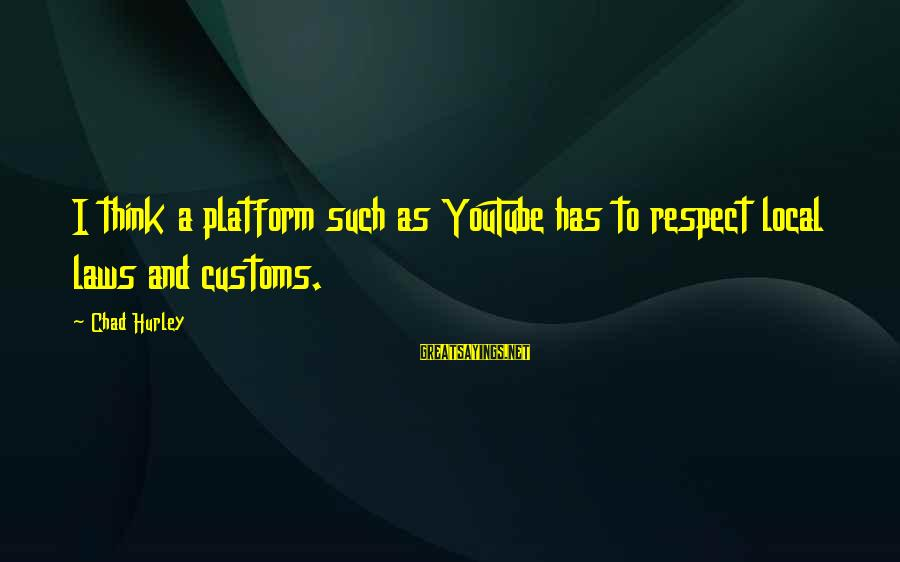Platform Sayings By Chad Hurley: I think a platform such as YouTube has to respect local laws and customs.