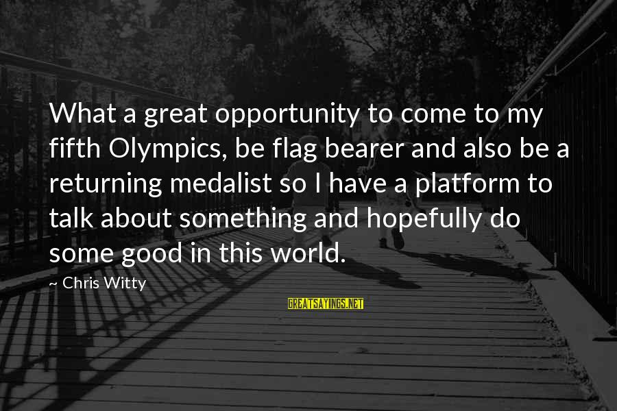 Platform Sayings By Chris Witty: What a great opportunity to come to my fifth Olympics, be flag bearer and also