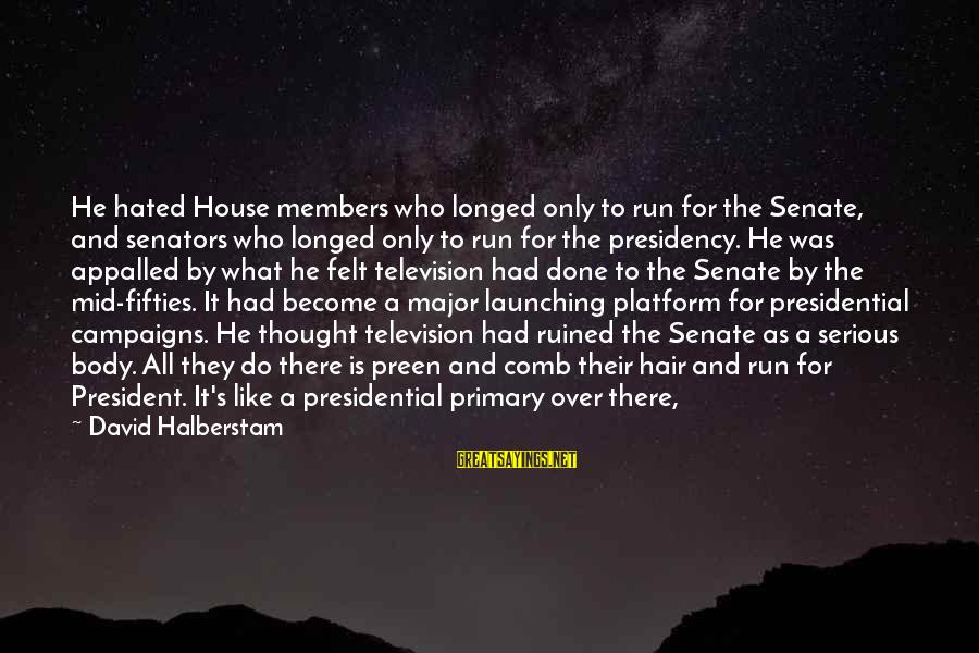 Platform Sayings By David Halberstam: He hated House members who longed only to run for the Senate, and senators who