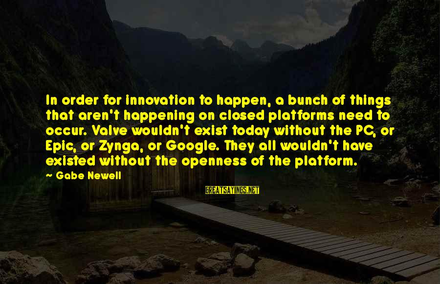 Platform Sayings By Gabe Newell: In order for innovation to happen, a bunch of things that aren't happening on closed