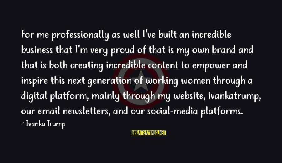 Platform Sayings By Ivanka Trump: For me professionally as well I've built an incredible business that I'm very proud of