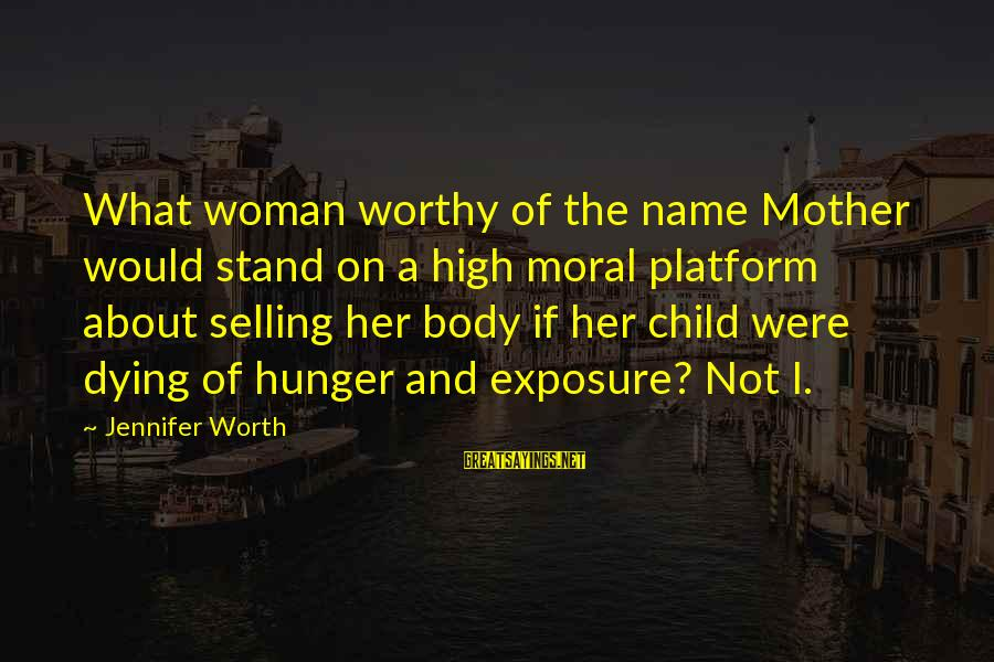 Platform Sayings By Jennifer Worth: What woman worthy of the name Mother would stand on a high moral platform about
