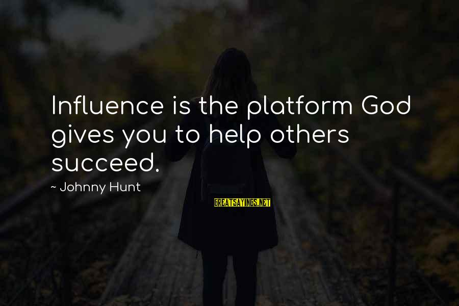 Platform Sayings By Johnny Hunt: Influence is the platform God gives you to help others succeed.