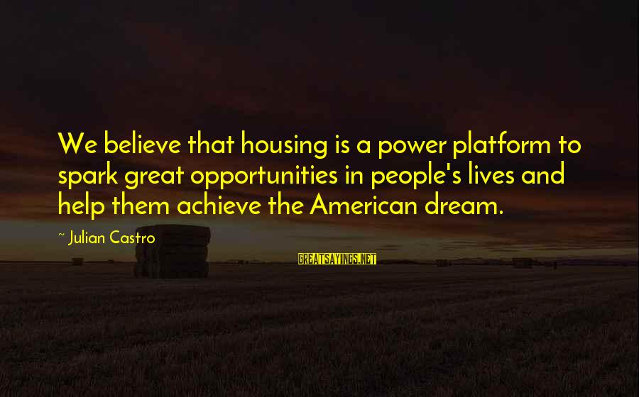 Platform Sayings By Julian Castro: We believe that housing is a power platform to spark great opportunities in people's lives