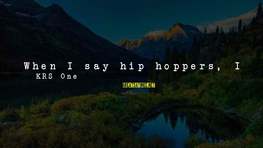Platform Sayings By KRS-One: When I say hip-hoppers, I mean black, white, Asian, Latino, Chicano, everybody. Everybody. Hip-hop has