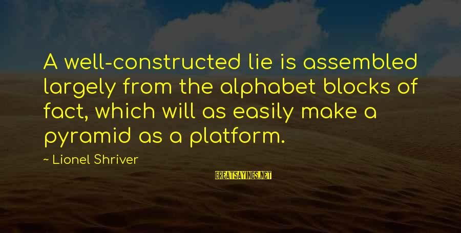 Platform Sayings By Lionel Shriver: A well-constructed lie is assembled largely from the alphabet blocks of fact, which will as