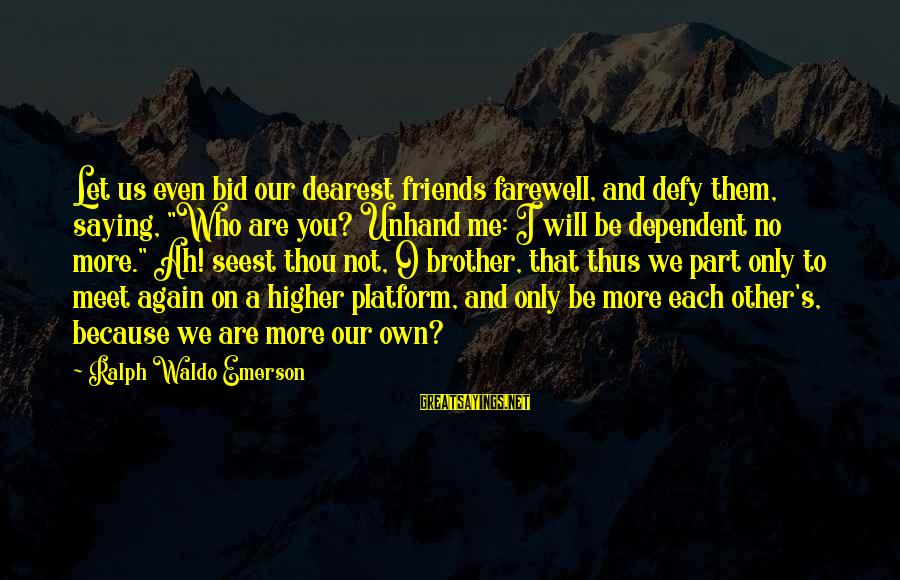 """Platform Sayings By Ralph Waldo Emerson: Let us even bid our dearest friends farewell, and defy them, saying, """"Who are you?"""
