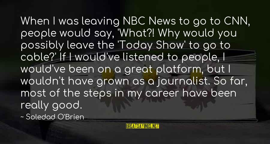 Platform Sayings By Soledad O'Brien: When I was leaving NBC News to go to CNN, people would say, 'What?! Why