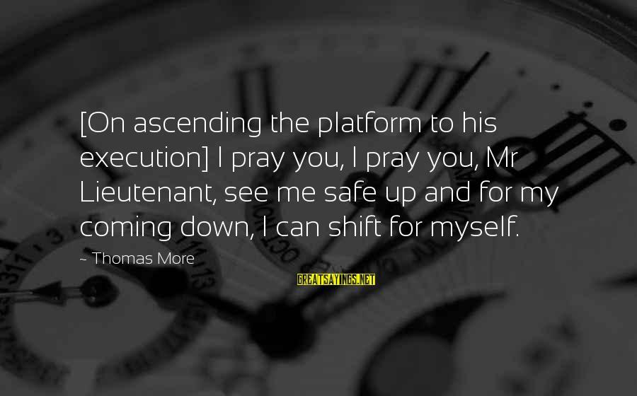 Platform Sayings By Thomas More: [On ascending the platform to his execution] I pray you, I pray you, Mr Lieutenant,