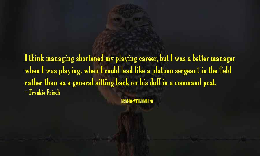 Platoon Sergeant Sayings By Frankie Frisch: I think managing shortened my playing career, but I was a better manager when I