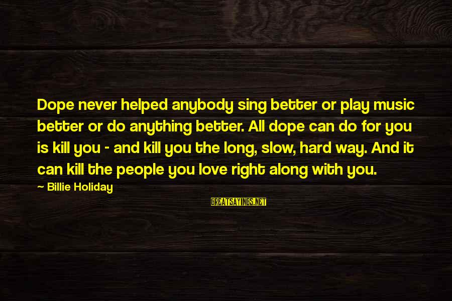 Play It Right Sayings By Billie Holiday: Dope never helped anybody sing better or play music better or do anything better. All