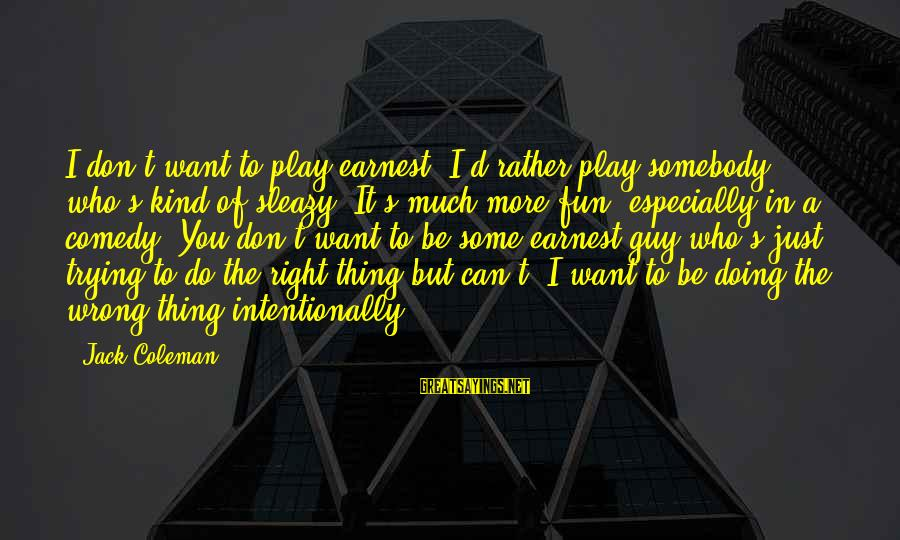 Play It Right Sayings By Jack Coleman: I don't want to play earnest. I'd rather play somebody who's kind of sleazy. It's