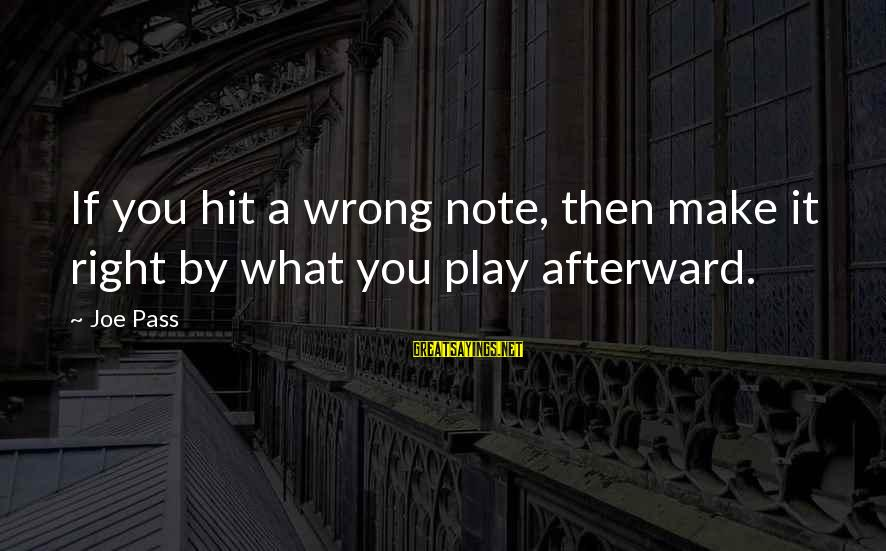 Play It Right Sayings By Joe Pass: If you hit a wrong note, then make it right by what you play afterward.