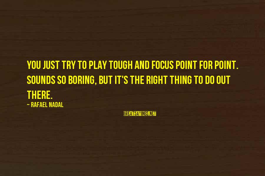 Play It Right Sayings By Rafael Nadal: You just try to play tough and focus point for point. Sounds so boring, but
