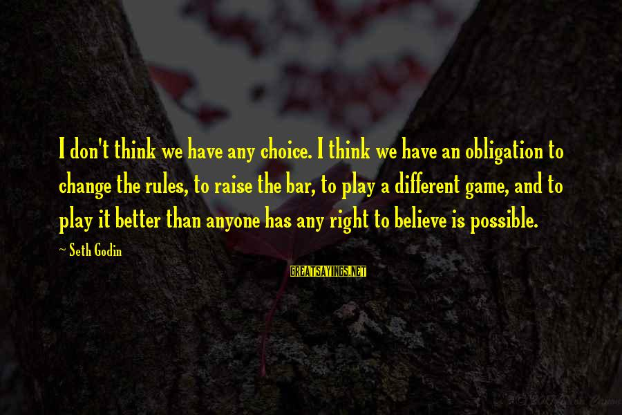 Play It Right Sayings By Seth Godin: I don't think we have any choice. I think we have an obligation to change