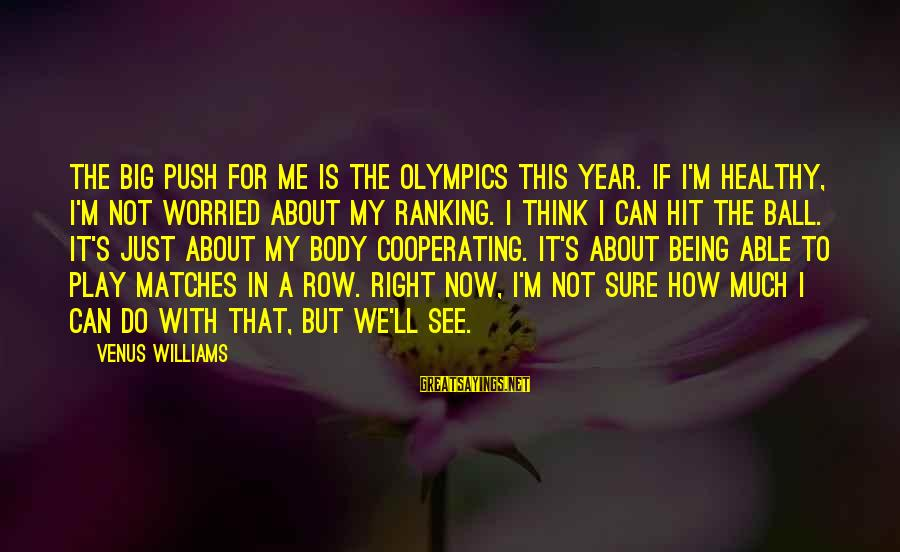 Play It Right Sayings By Venus Williams: The big push for me is the Olympics this year. If I'm healthy, I'm not