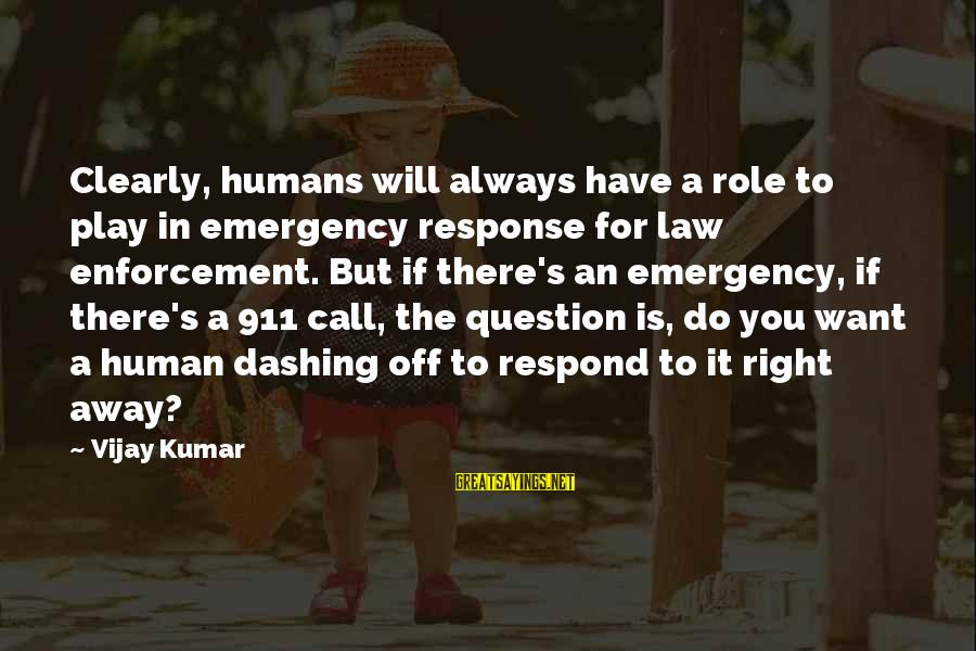 Play It Right Sayings By Vijay Kumar: Clearly, humans will always have a role to play in emergency response for law enforcement.