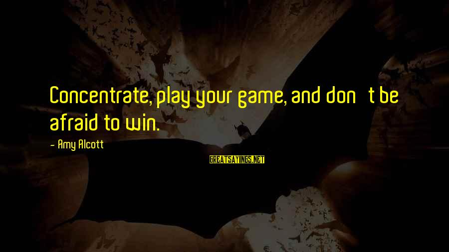 Play To Win Sayings By Amy Alcott: Concentrate, play your game, and don't be afraid to win.