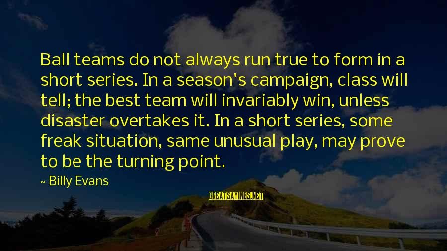 Play To Win Sayings By Billy Evans: Ball teams do not always run true to form in a short series. In a