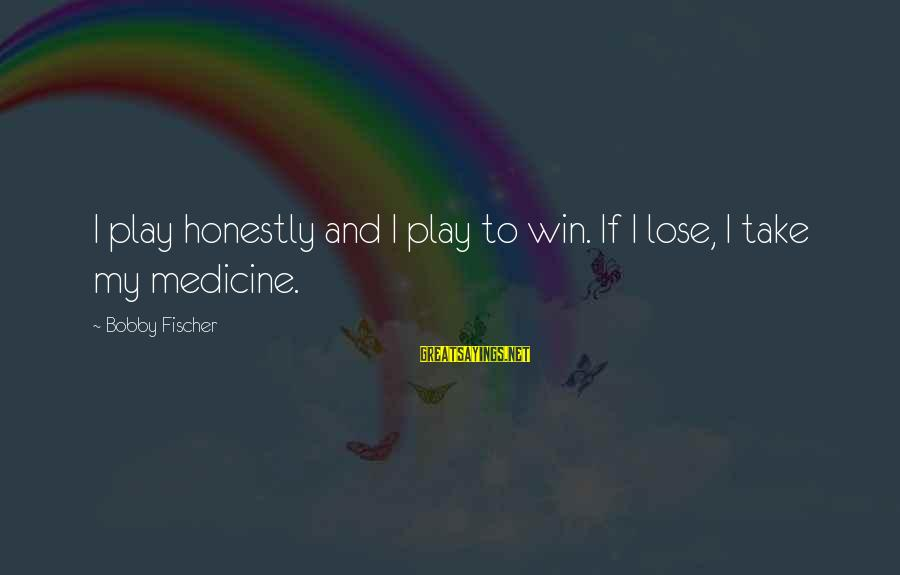 Play To Win Sayings By Bobby Fischer: I play honestly and I play to win. If I lose, I take my medicine.