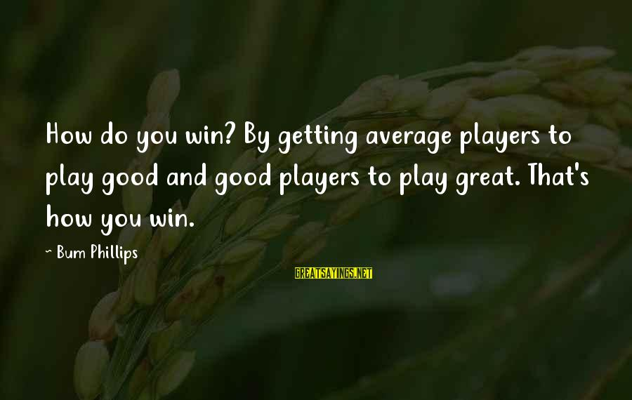 Play To Win Sayings By Bum Phillips: How do you win? By getting average players to play good and good players to