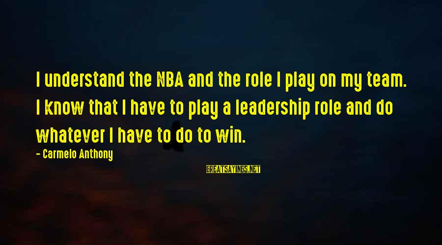 Play To Win Sayings By Carmelo Anthony: I understand the NBA and the role I play on my team. I know that
