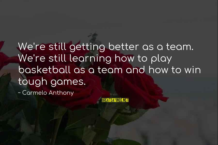Play To Win Sayings By Carmelo Anthony: We're still getting better as a team. We're still learning how to play basketball as
