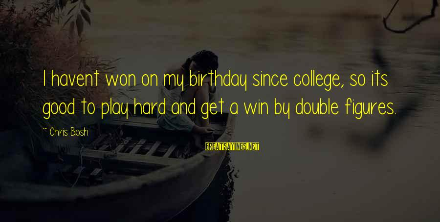 Play To Win Sayings By Chris Bosh: I havent won on my birthday since college, so its good to play hard and