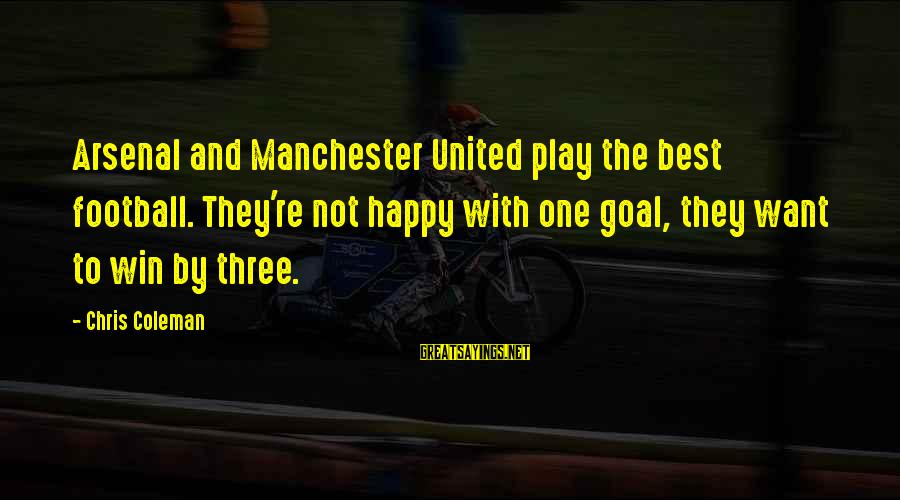 Play To Win Sayings By Chris Coleman: Arsenal and Manchester United play the best football. They're not happy with one goal, they