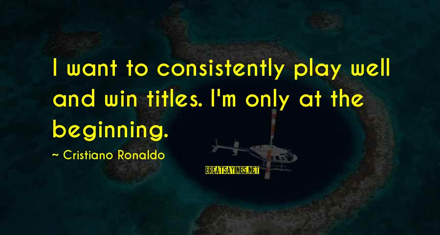 Play To Win Sayings By Cristiano Ronaldo: I want to consistently play well and win titles. I'm only at the beginning.