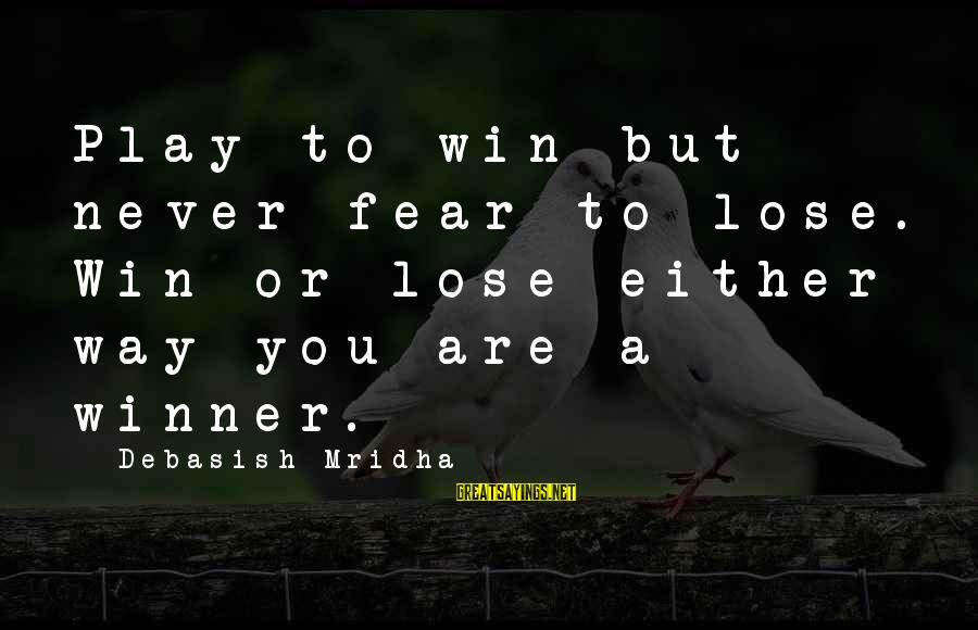 Play To Win Sayings By Debasish Mridha: Play to win but never fear to lose. Win or lose-either way you are a
