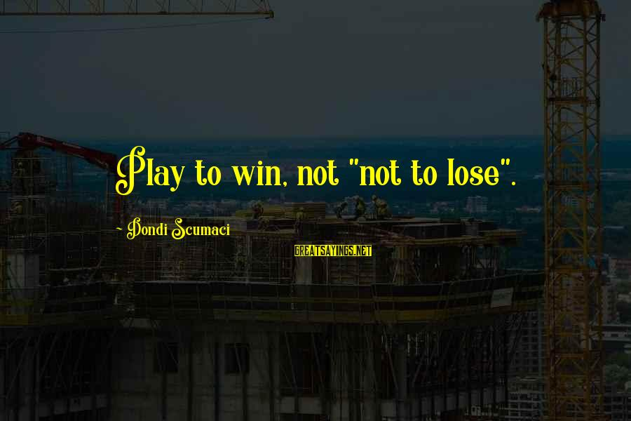 """Play To Win Sayings By Dondi Scumaci: Play to win, not """"not to lose""""."""
