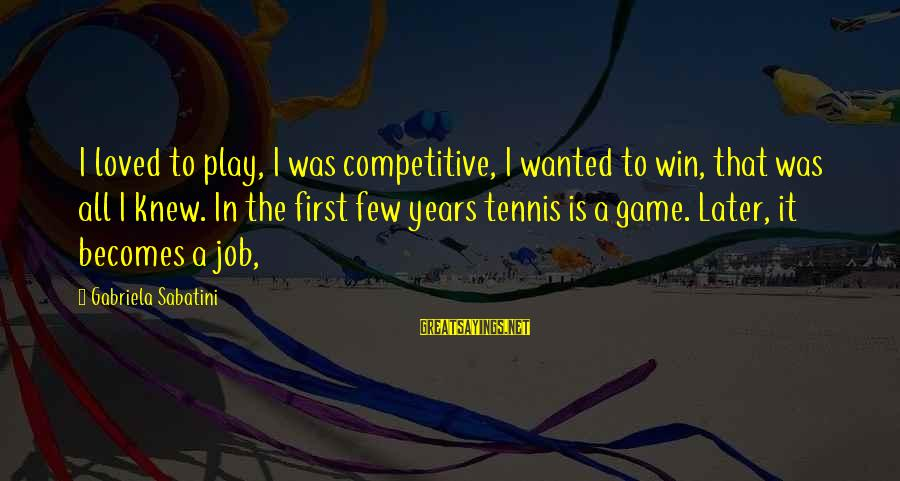 Play To Win Sayings By Gabriela Sabatini: I loved to play, I was competitive, I wanted to win, that was all I