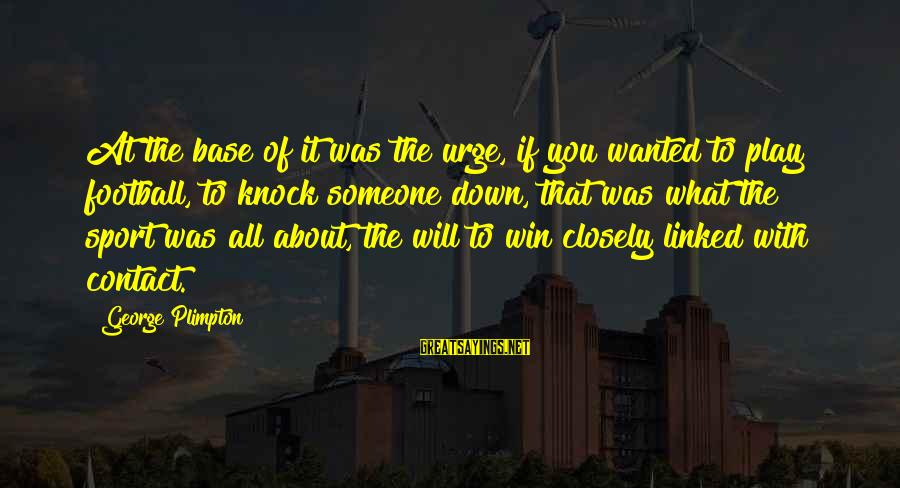 Play To Win Sayings By George Plimpton: At the base of it was the urge, if you wanted to play football, to