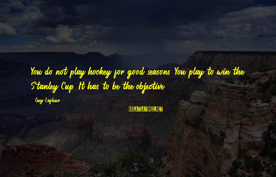 Play To Win Sayings By Guy Lafleur: You do not play hockey for good seasons. You play to win the Stanley Cup.