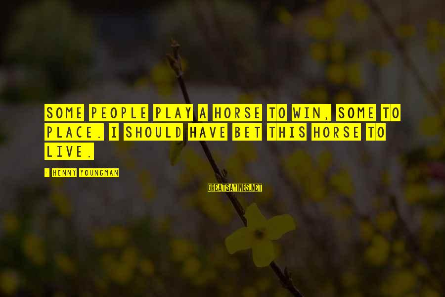 Play To Win Sayings By Henny Youngman: Some people play a horse to win, some to place. I should have bet this