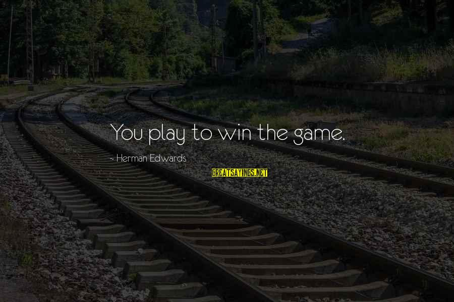 Play To Win Sayings By Herman Edwards: You play to win the game.