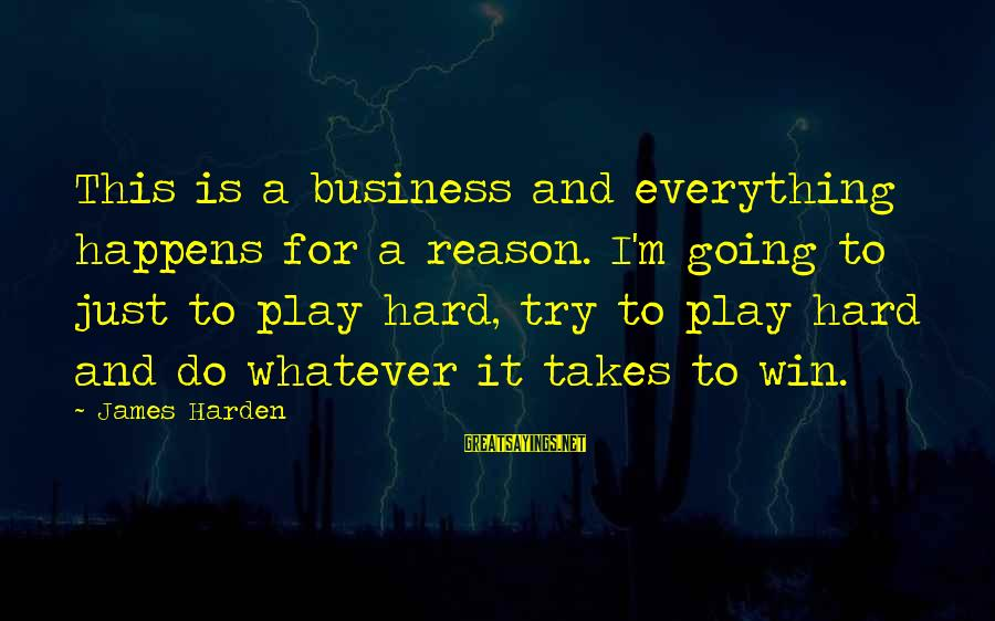 Play To Win Sayings By James Harden: This is a business and everything happens for a reason. I'm going to just to